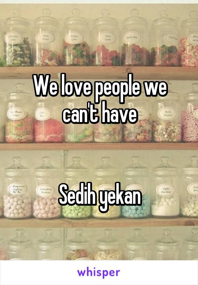 We love people we can't have   Sedih yekan