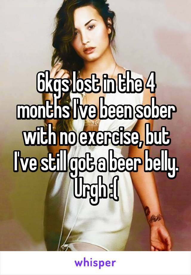 6kgs lost in the 4 months I've been sober with no exercise, but I've still got a beer belly. Urgh :(
