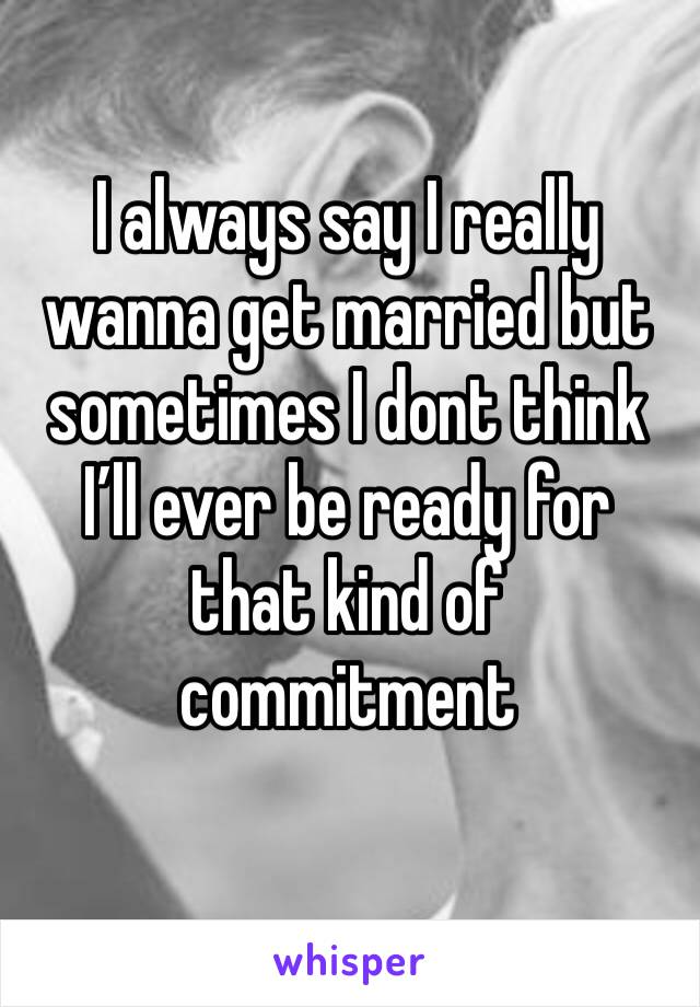I always say I really wanna get married but sometimes I dont think I'll ever be ready for that kind of commitment