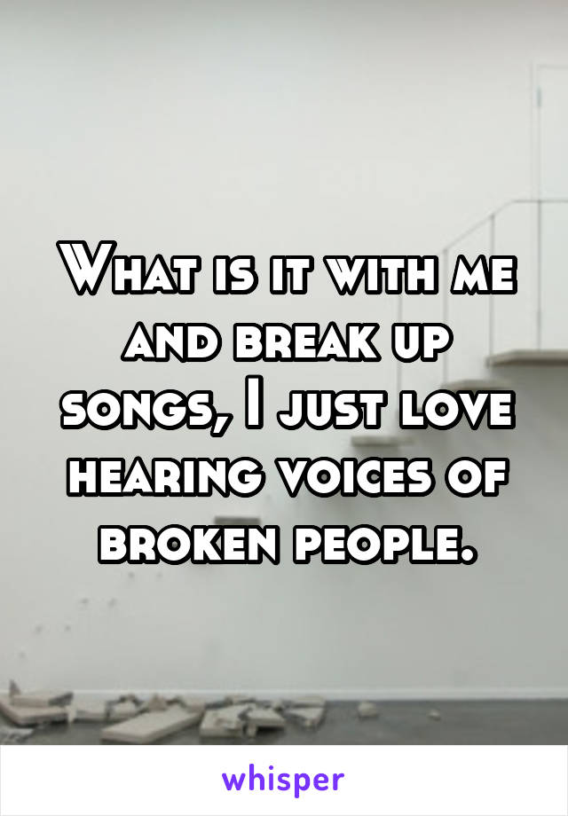 What is it with me and break up songs, I just love hearing voices of broken people.