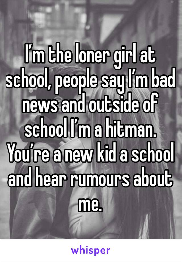 I'm the loner girl at school, people say I'm bad news and outside of school I'm a hitman. You're a new kid a school and hear rumours about me.
