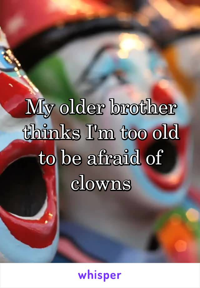 My older brother thinks I'm too old to be afraid of clowns