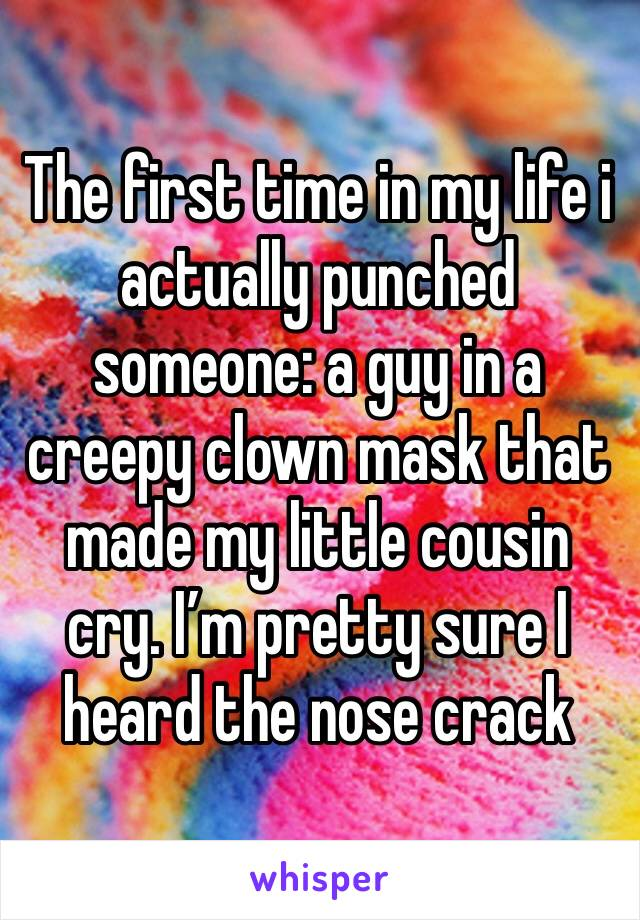 The first time in my life i actually punched someone: a guy in a creepy clown mask that made my little cousin cry. I'm pretty sure I heard the nose crack