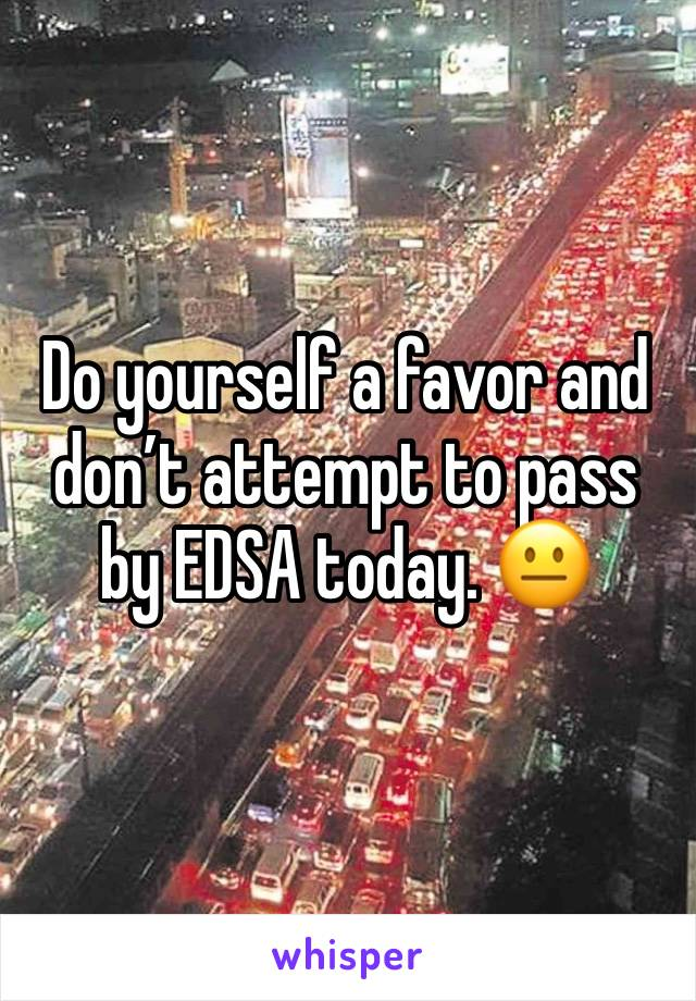 Do yourself a favor and don't attempt to pass by EDSA today. 😐