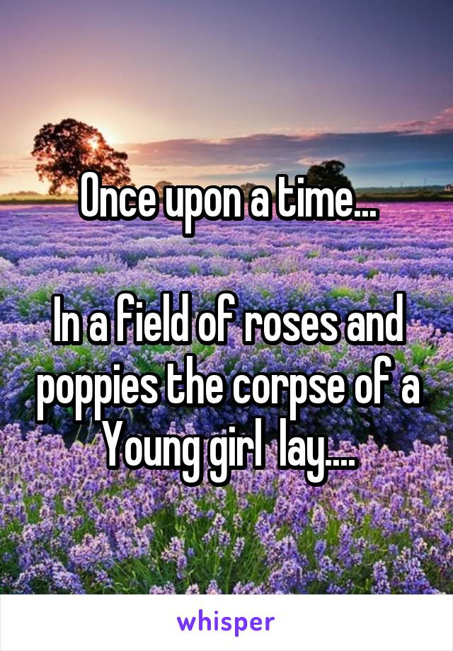 Once upon a time...  In a field of roses and poppies the corpse of a Young girl  lay....