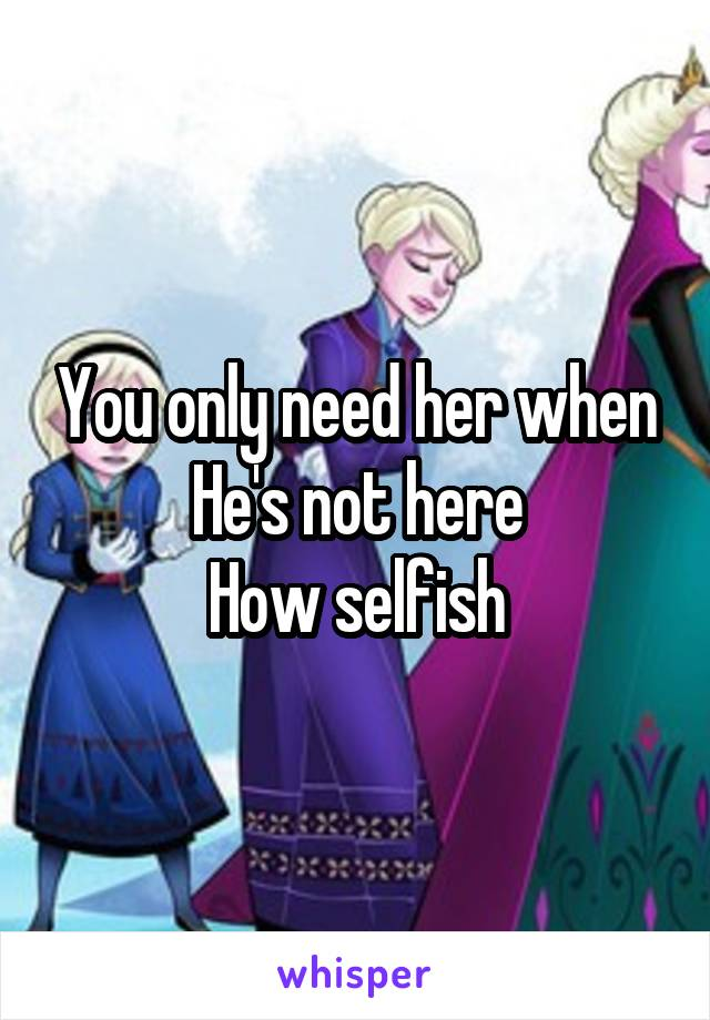 You only need her when He's not here How selfish