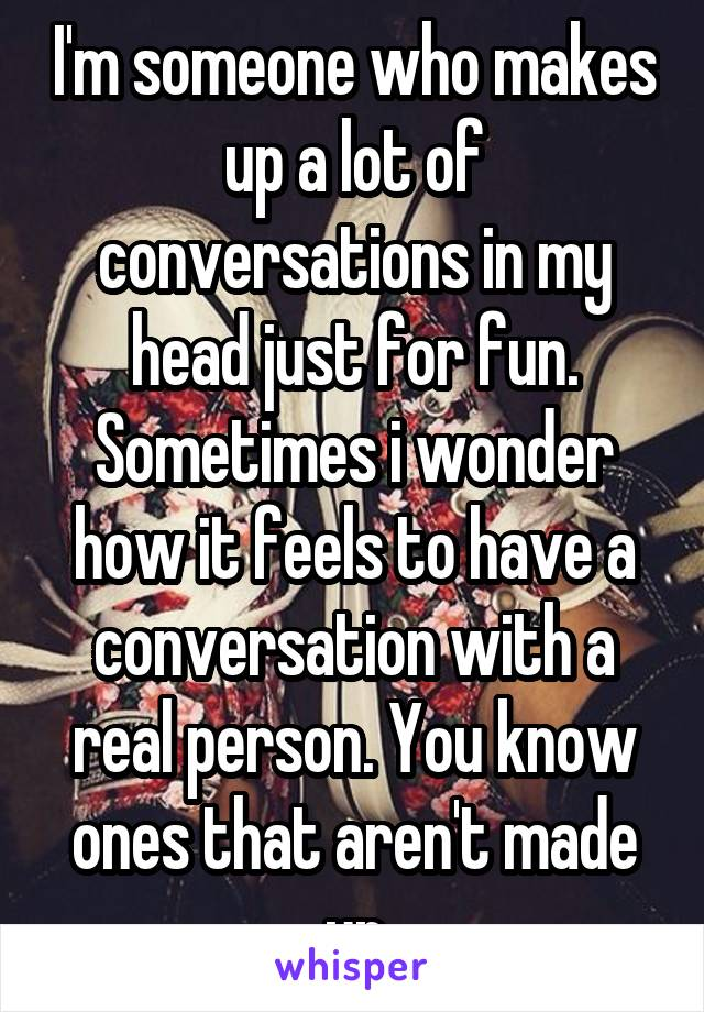 I'm someone who makes up a lot of conversations in my head just for fun. Sometimes i wonder how it feels to have a conversation with a real person. You know ones that aren't made up