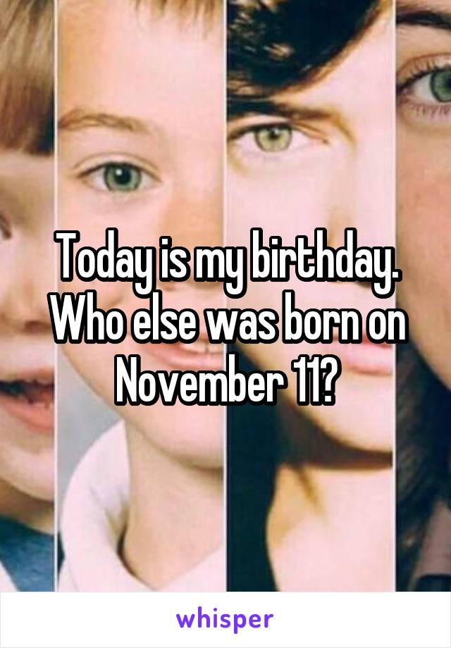 Today is my birthday. Who else was born on November 11?