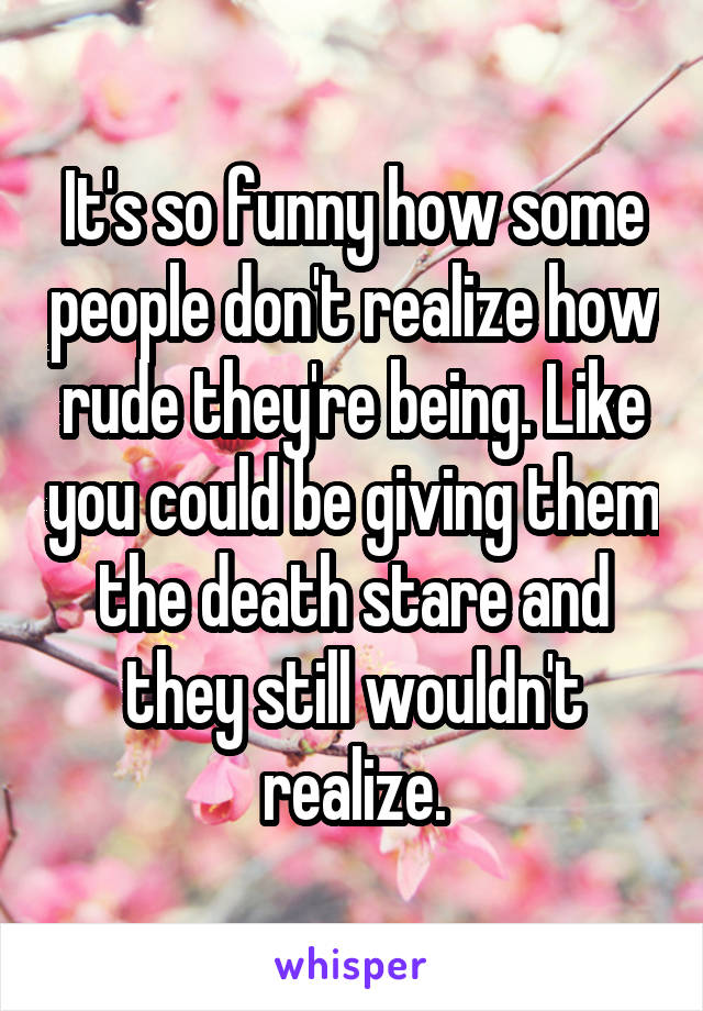 It's so funny how some people don't realize how rude they're being. Like you could be giving them the death stare and they still wouldn't realize.