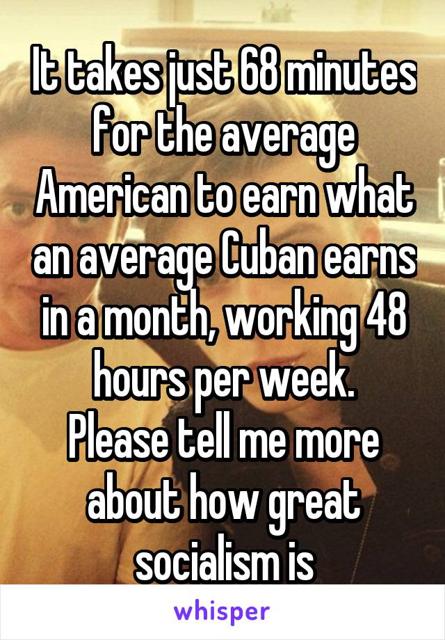 It takes just 68 minutes for the average American to earn what an average Cuban earns in a month, working 48 hours per week. Please tell me more about how great socialism is