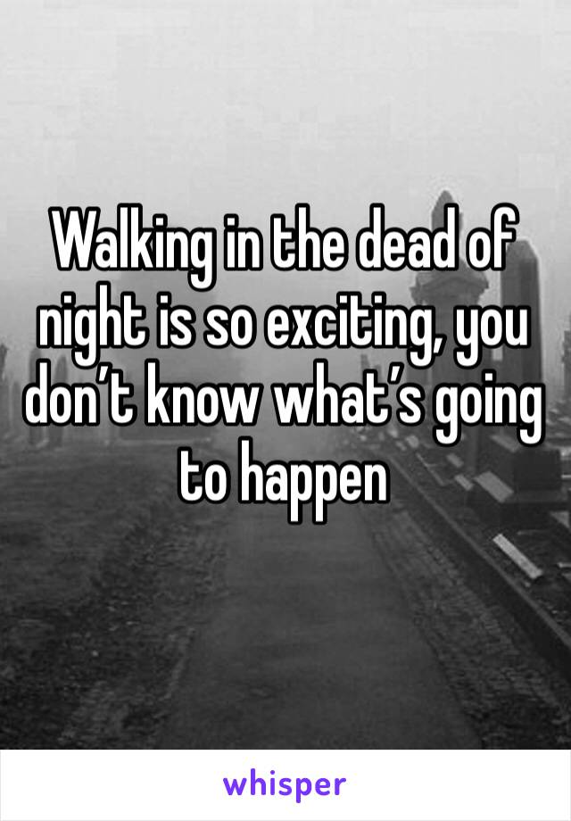 Walking in the dead of night is so exciting, you don't know what's going to happen