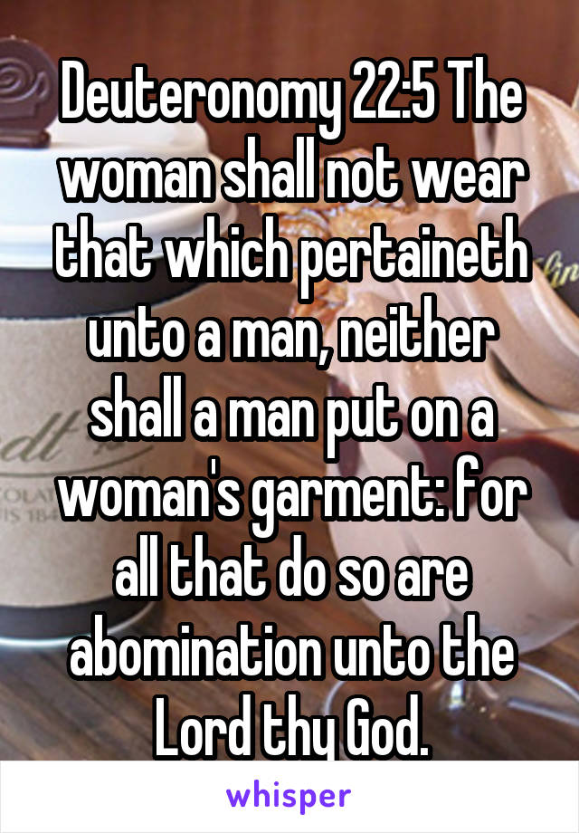 Deuteronomy 22:5 The woman shall not wear that which pertaineth unto a man, neither shall a man put on a woman's garment: for all that do so are abomination unto the Lord thy God.