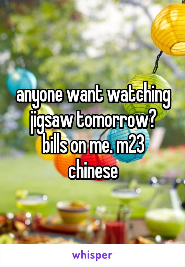anyone want watching jigsaw tomorrow? bills on me. m23 chinese