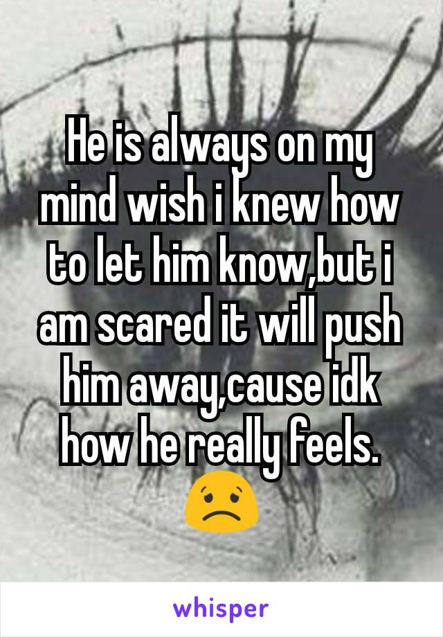 He is always on my mind wish i knew how to let him know,but i am scared it will push him away,cause idk how he really feels. 😟