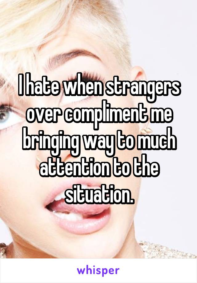 I hate when strangers over compliment me bringing way to much attention to the situation.