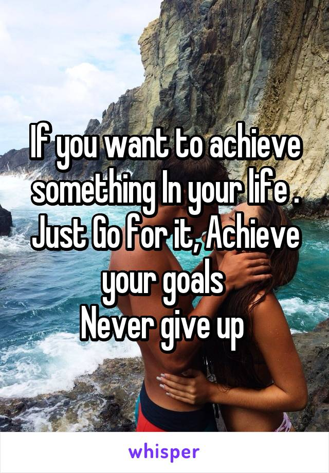 If you want to achieve something In your life . Just Go for it, Achieve your goals  Never give up