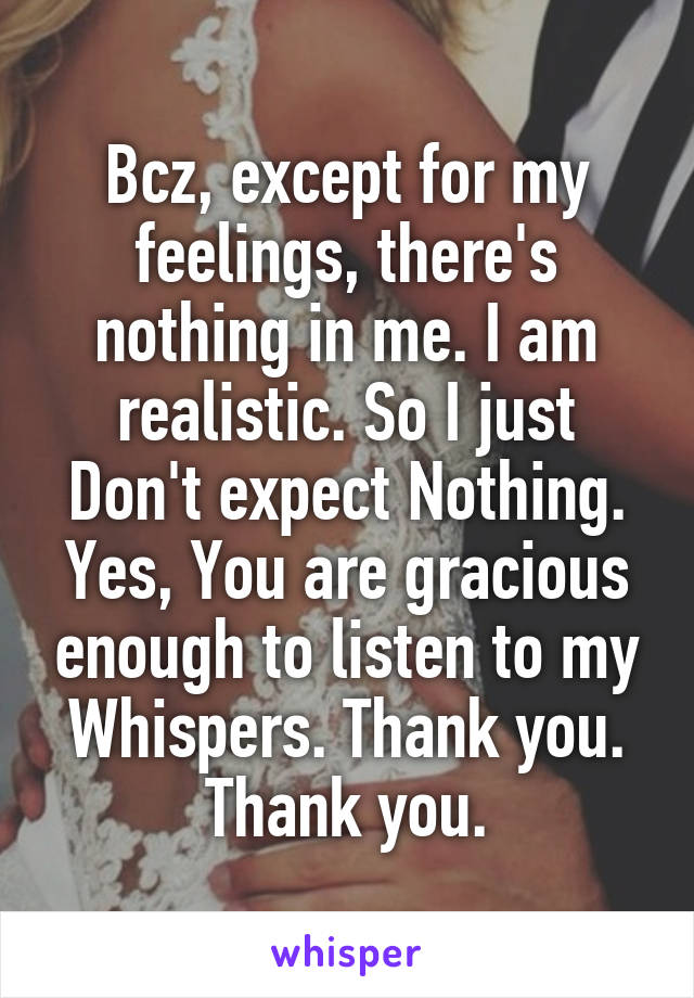 Bcz, except for my feelings, there's nothing in me. I am realistic. So I just Don't expect Nothing. Yes, You are gracious enough to listen to my Whispers. Thank you. Thank you.