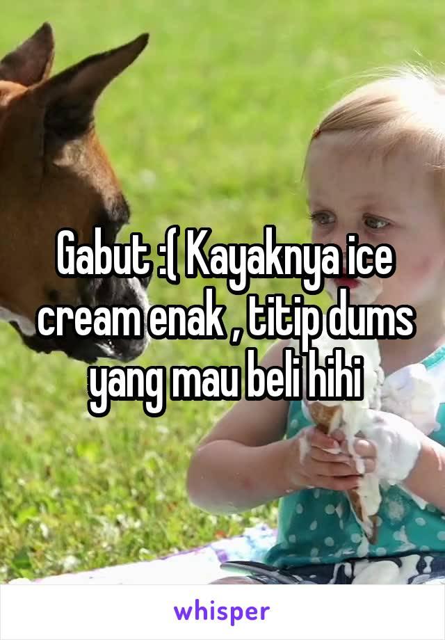 Gabut :( Kayaknya ice cream enak , titip dums yang mau beli hihi