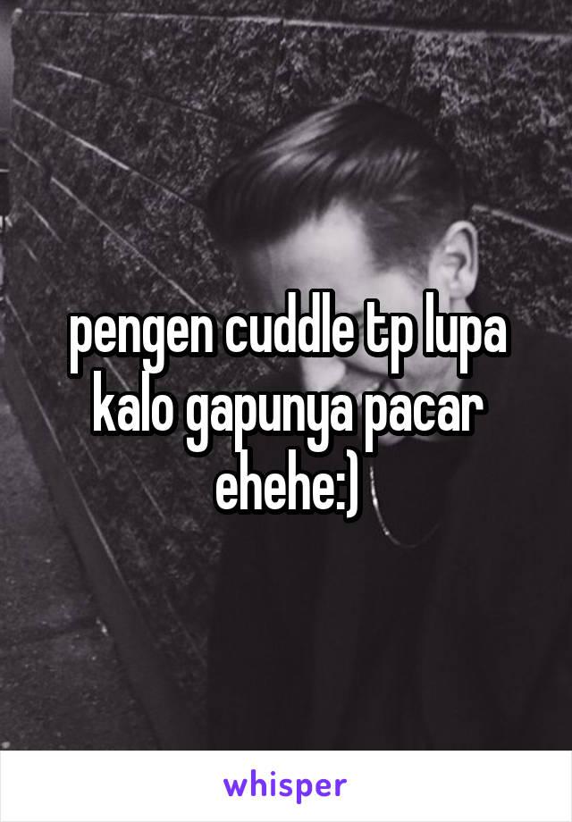 pengen cuddle tp lupa kalo gapunya pacar ehehe:)
