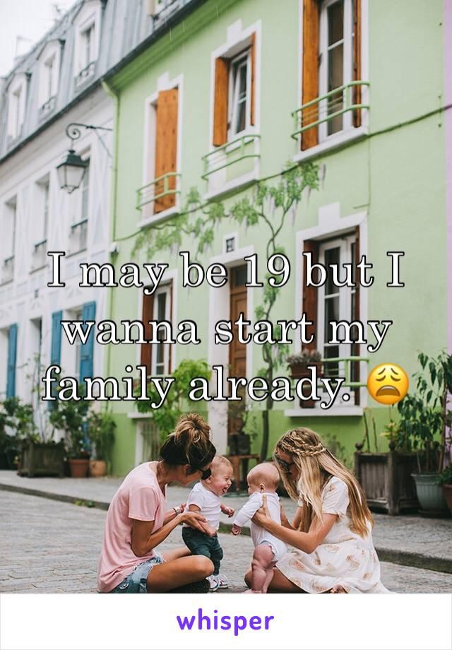 I may be 19 but I wanna start my family already. 😩