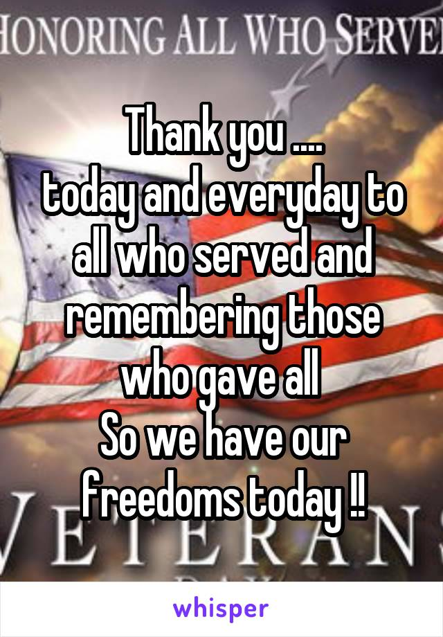 Thank you .... today and everyday to all who served and remembering those who gave all  So we have our freedoms today !!