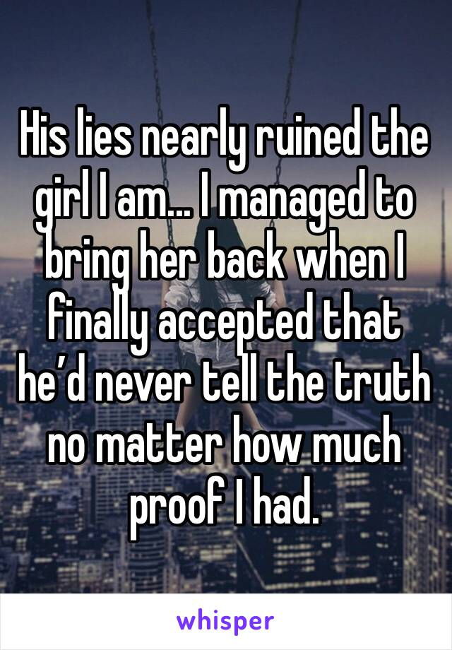 His lies nearly ruined the girl I am... I managed to bring her back when I finally accepted that he'd never tell the truth no matter how much proof I had.