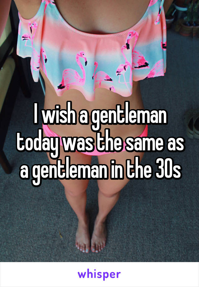 I wish a gentleman today was the same as a gentleman in the 30s