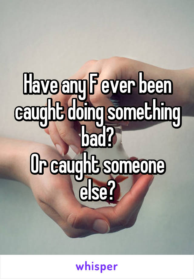 Have any F ever been caught doing something bad? Or caught someone else?