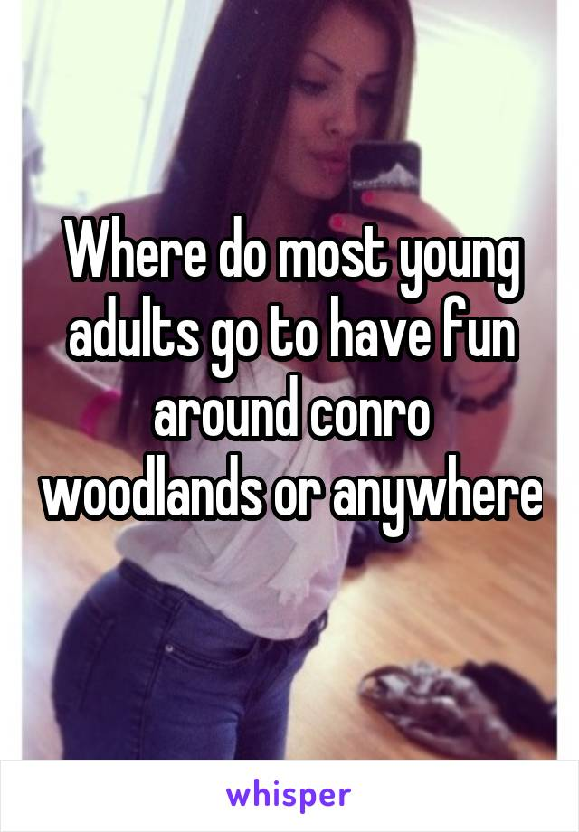 Where do most young adults go to have fun around conro woodlands or anywhere