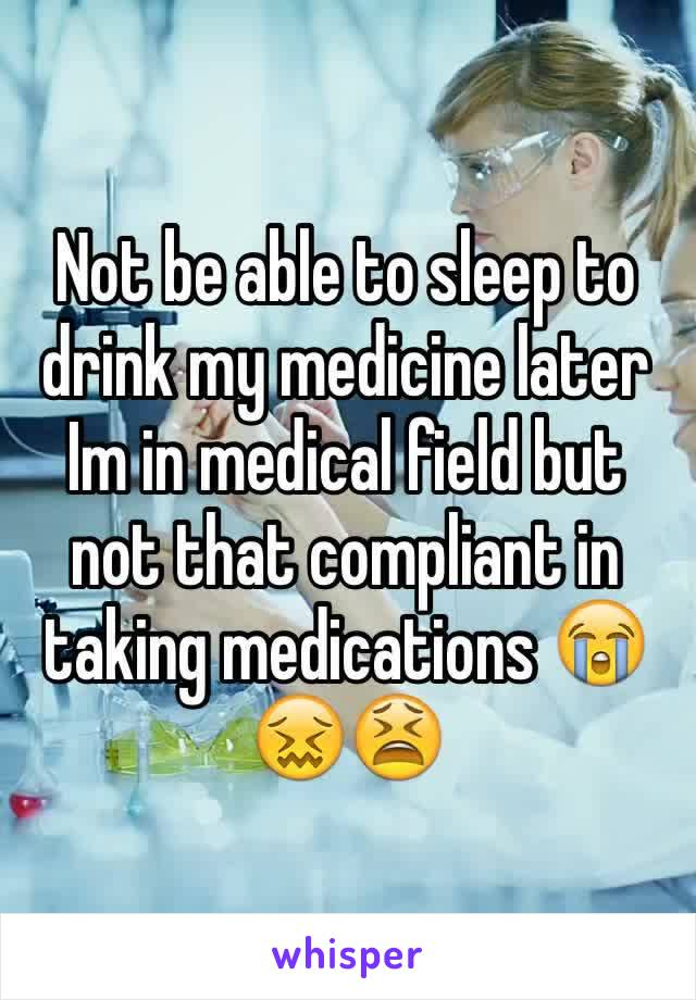 Not be able to sleep to drink my medicine later  Im in medical field but not that compliant in taking medications 😭😖😫
