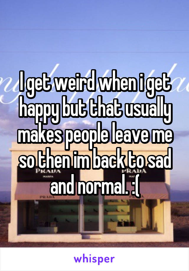 I get weird when i get happy but that usually makes people leave me so then im back to sad and normal. :(