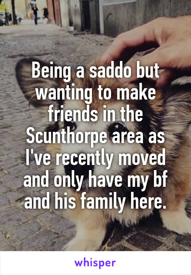Being a saddo but wanting to make friends in the Scunthorpe area as I've recently moved and only have my bf and his family here.