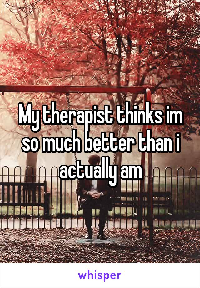 My therapist thinks im so much better than i actually am