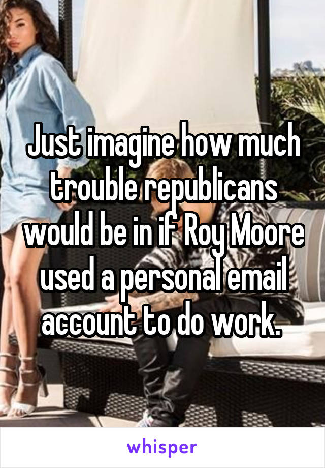 Just imagine how much trouble republicans would be in if Roy Moore used a personal email account to do work.
