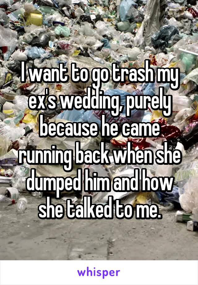 I want to go trash my ex's wedding, purely because he came running back when she dumped him and how she talked to me.