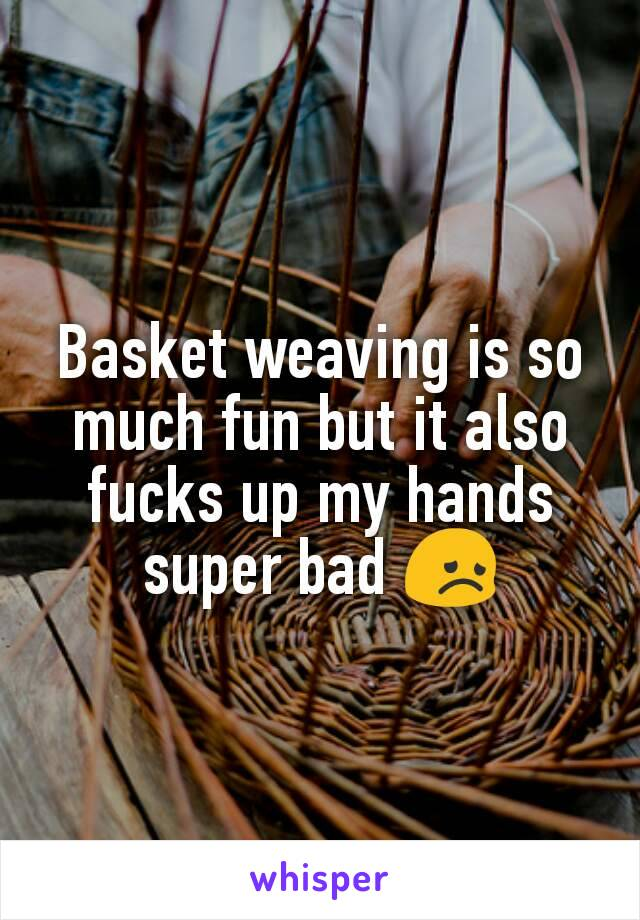 Basket weaving is so much fun but it also fucks up my hands super bad 😞