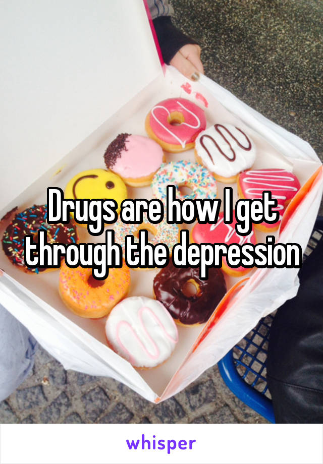 Drugs are how I get through the depression