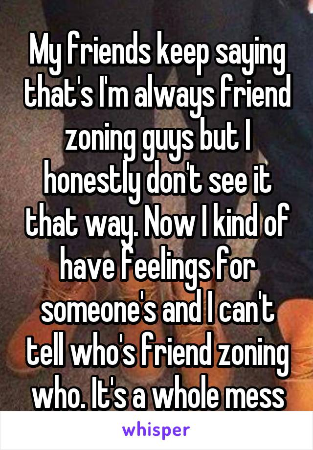 My friends keep saying that's I'm always friend zoning guys but I honestly don't see it that way. Now I kind of have feelings for someone's and I can't tell who's friend zoning who. It's a whole mess
