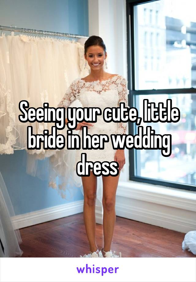 Seeing your cute, little bride in her wedding dress