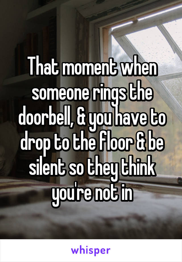 That moment when someone rings the doorbell, & you have to drop to the floor & be silent so they think you're not in