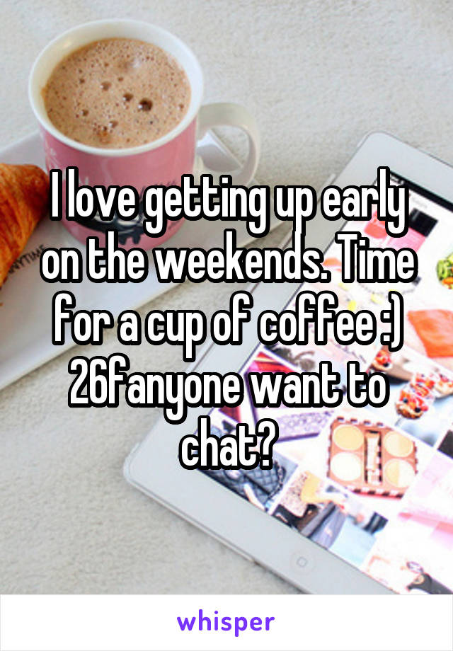 I love getting up early on the weekends. Time for a cup of coffee :) 26fanyone want to chat?