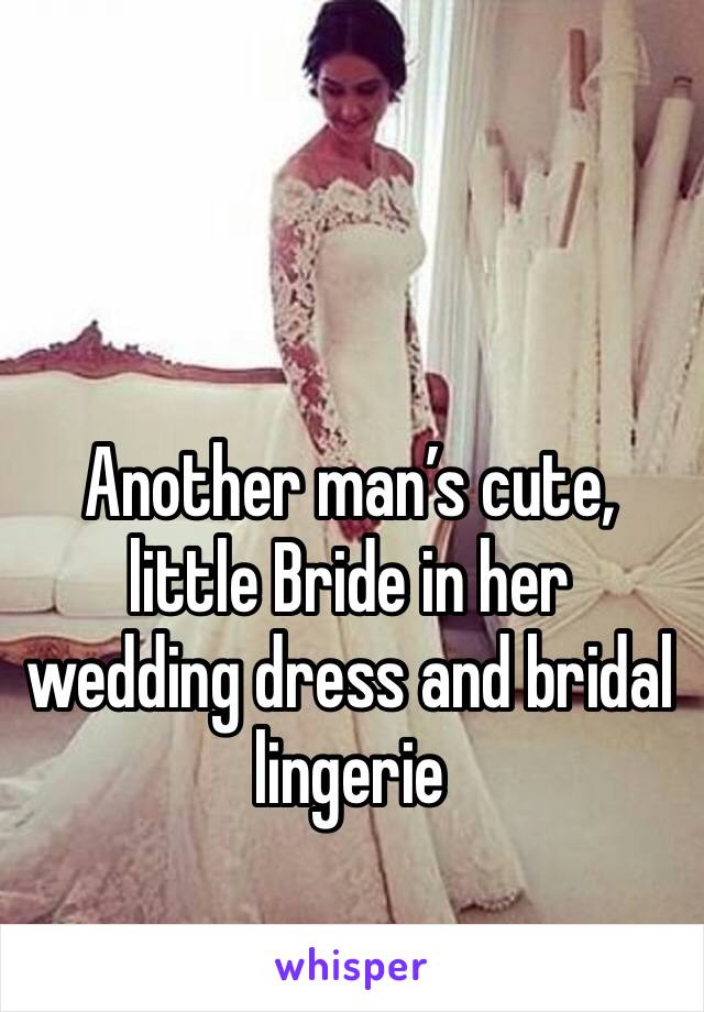 Another man's cute, little Bride in her wedding dress and bridal lingerie