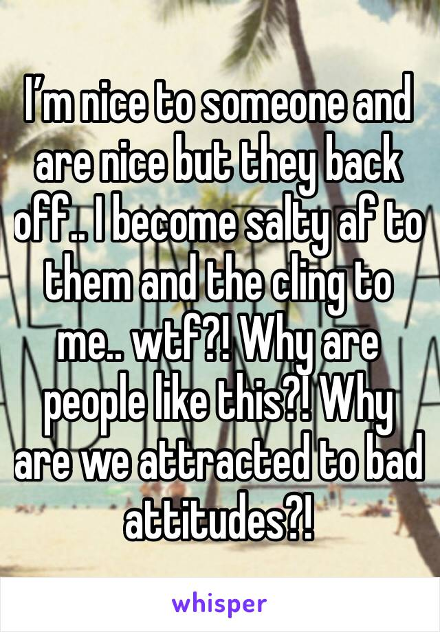 I'm nice to someone and are nice but they back off.. I become salty af to them and the cling to me.. wtf?! Why are people like this?! Why are we attracted to bad attitudes?!