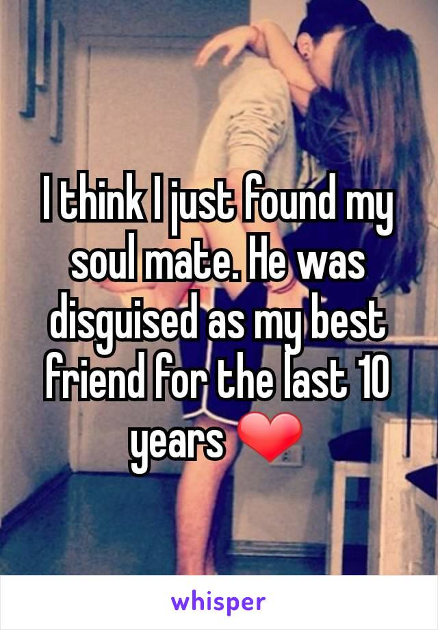 I think I just found my soul mate. He was disguised as my best friend for the last 10 years ❤