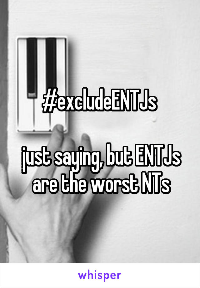 #excludeENTJs   just saying, but ENTJs are the worst NTs