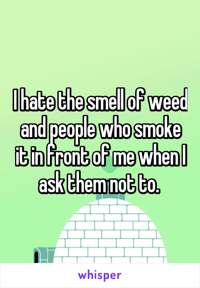 I hate the smell of weed and people who smoke it in front of me when I ask them not to.