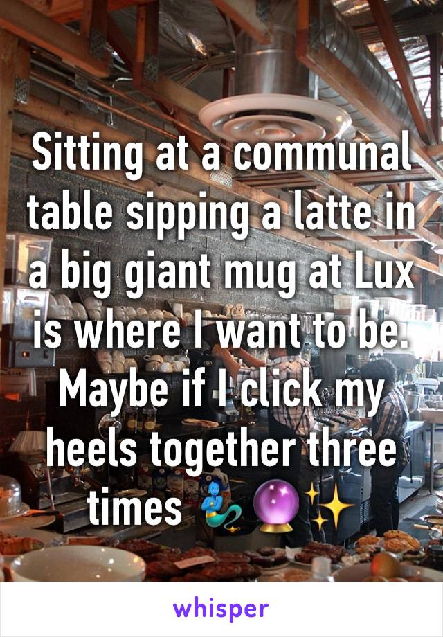 Sitting at a communal table sipping a latte in a big giant mug at Lux is where I want to be.  Maybe if I click my heels together three times 🧞♂️🔮✨