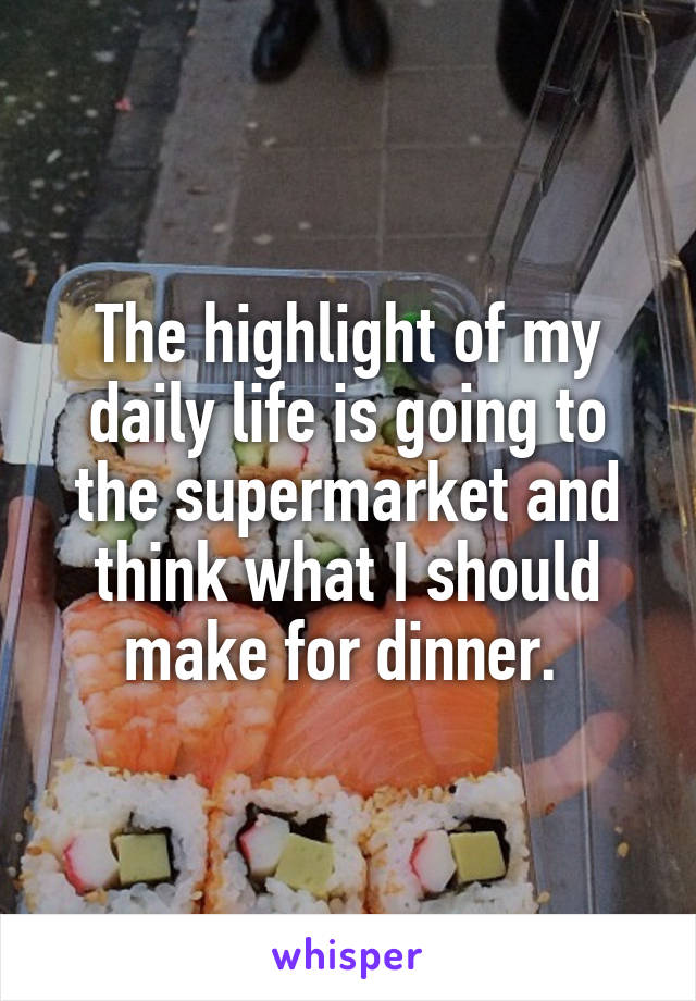 The highlight of my daily life is going to the supermarket and think what I should make for dinner.