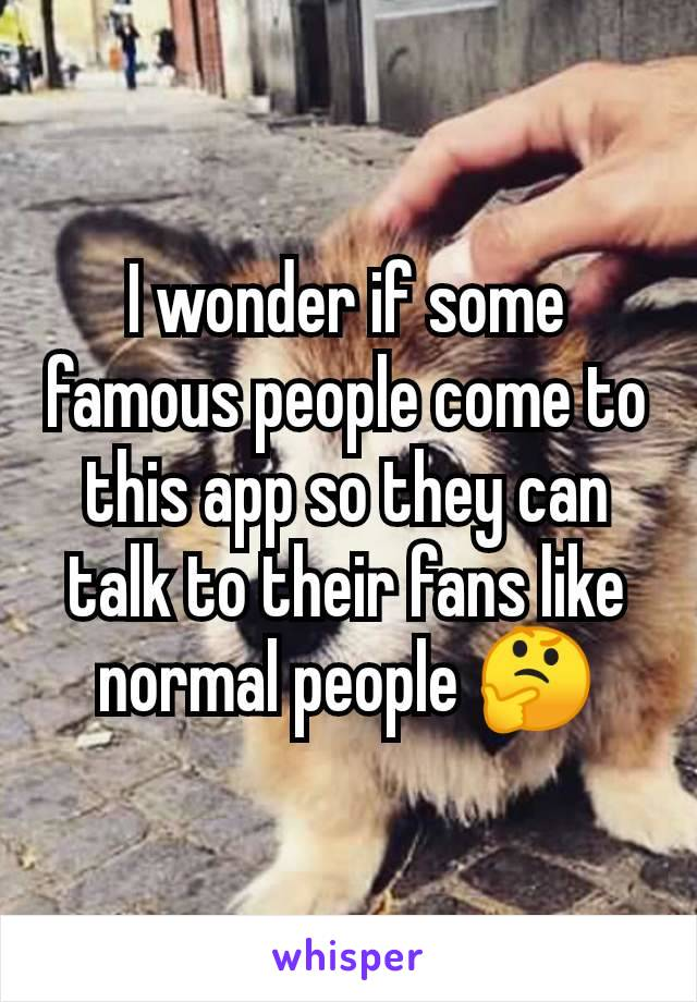 I wonder if some famous people come to this app so they can talk to their fans like normal people 🤔