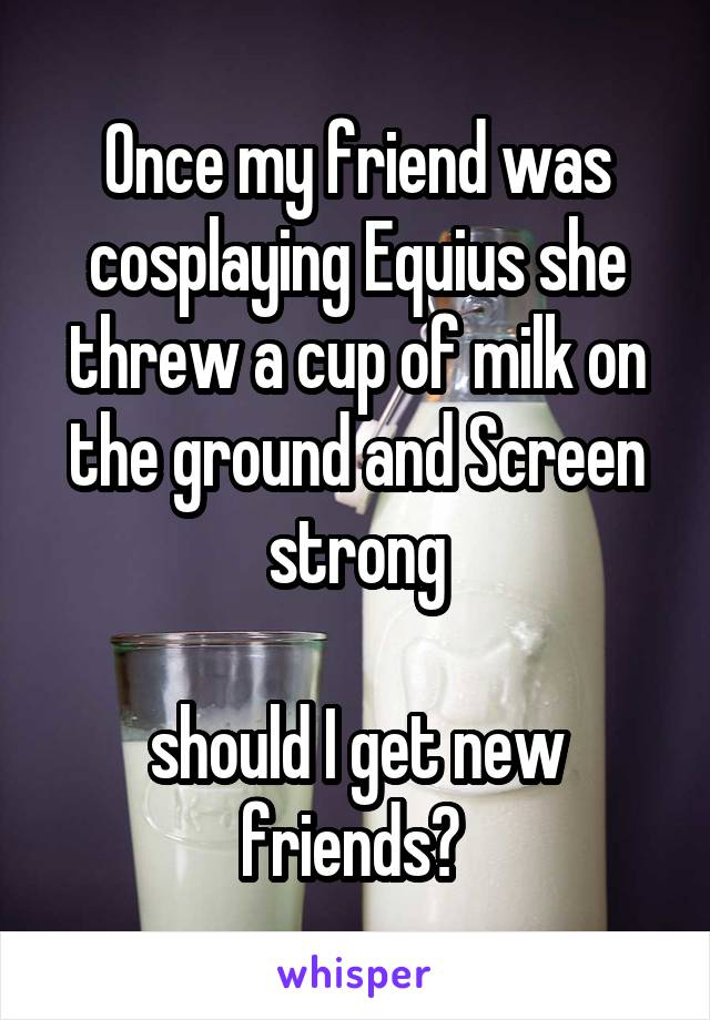 Once my friend was cosplaying Equius she threw a cup of milk on the ground and Screen strong  should I get new friends?